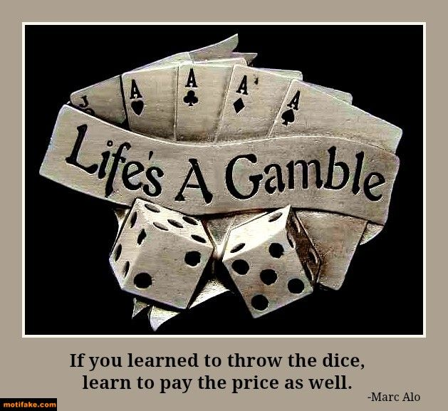 Life is a gamble.